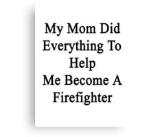 My Mom Did Everything To Help Me Become A Firefighter  Canvas Print