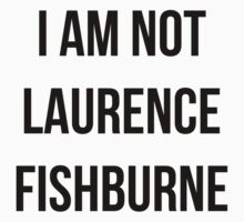 I AM NOT LAURENCE FISHBURNE by jdog189