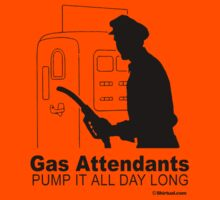 GAS ATTENDANDS PUMP IT ALL DAY LONG by shirtual