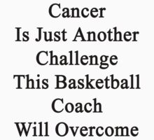 Cancer Is Just Another Challenge This Basketball Coach Will Overcome  by supernova23