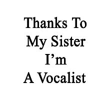 Thanks To My Sister I'm A Vocalist  Photographic Print
