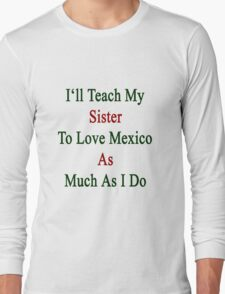 I'll Teach My Sister To Love Mexico As Much As I Do  Long Sleeve T-Shirt