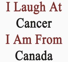I Laugh At Cancer I Am From Canada  by supernova23