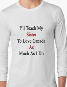 I'll Teach My Sister To Love Canada As Much As I Do  Long Sleeve T-Shirt