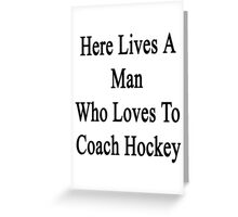 Here Lives A Man Who Loves To Coach Hockey  Greeting Card