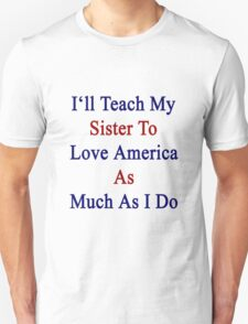 I'll Teach My Sister To Love America As Much As I Do  Unisex T-Shirt