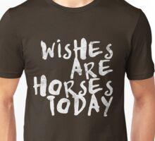 Wishes Are Horses Today Unisex T-Shirt