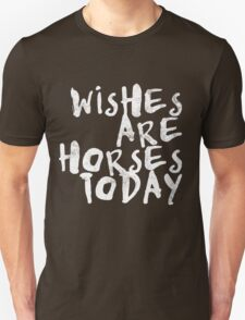 Wishes Are Horses Today T-Shirt