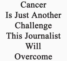 Cancer Is Just Another Challenge This Journalist Will Overcome  by supernova23