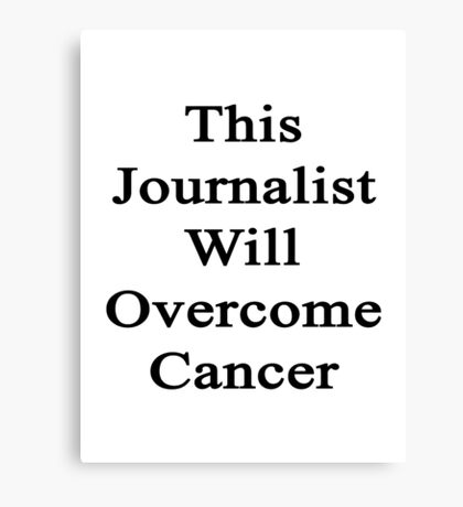This Journalist Will Overcome Cancer  Canvas Print