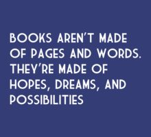 Books Aren't Made of Pages and Words.  They're Made of Hopes, Dreams, and Possibilities by bravos