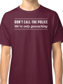 Don't Call the Police We're Only Geocaching Classic T-Shirt