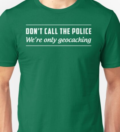 Don't Call the Police We're Only Geocaching Unisex T-Shirt