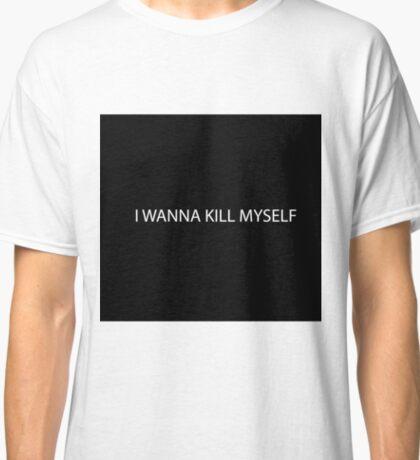 Kill myself Classic T-Shirt