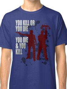 You kill or you die... Classic T-Shirt