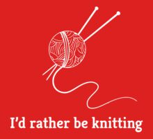 I'd Rather Be Knitting by bravos