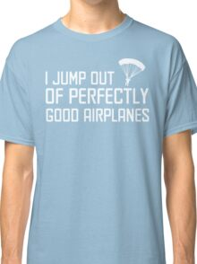 I Jump Out of Perfectly Good Airplanes Classic T-Shirt