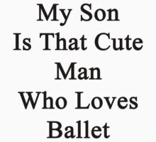 My Son Is That Cute Man Who Loves Ballet  by supernova23