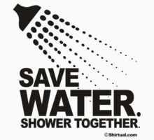SAVE WATER. SHOWER TOGETHER. by shirtual
