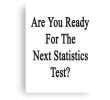 Are You Ready For The Next Statistics Test?  Canvas Print