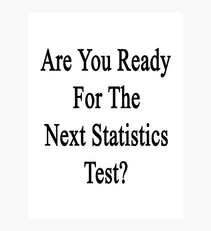 Are You Ready For The Next Statistics Test?  Photographic Print