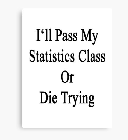 I'll Pass My Statistics Class Or Die Trying  Canvas Print