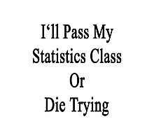 I'll Pass My Statistics Class Or Die Trying  Photographic Print