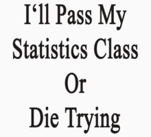 I'll Pass My Statistics Class Or Die Trying  by supernova23