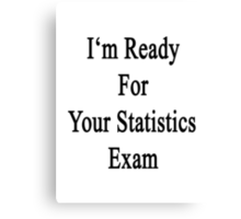I'm Ready For Your Statistics Exam  Canvas Print