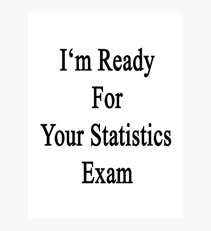 I'm Ready For Your Statistics Exam  Photographic Print
