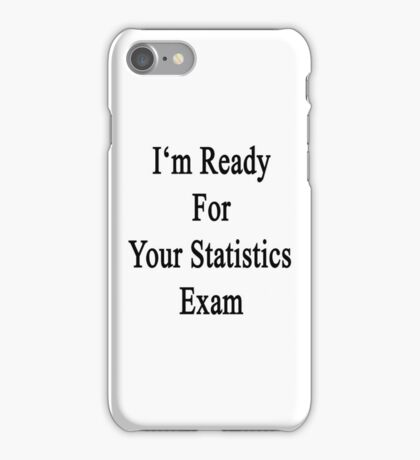 I'm Ready For Your Statistics Exam  iPhone Case/Skin