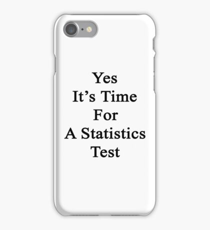 Yes It's Time For A Statistics Test  iPhone Case/Skin