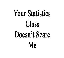 Your Statistics Class Doesn't Scare Me  Photographic Print