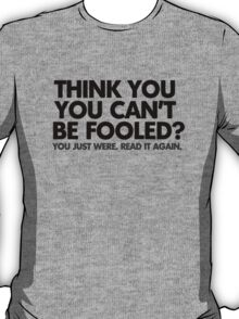 Think you can't be fooled? You just were. Read it again. T-Shirt