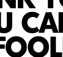 Think you can't be fooled? You just were. Read it again. Sticker