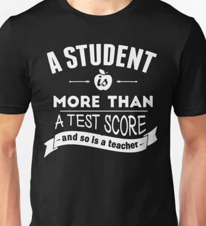 A Student is More Than A Test Score - and So is A Teacher Unisex T-Shirt