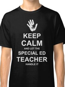 Keep Calm and Let Special Ed Teacher Handle It. Classic T-Shirt