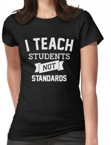 I Teach Student - Not Standards! Womens Fitted T-Shirt