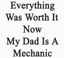 Everything Was Worth It Now My Dad Is A Mechanic  by supernova23