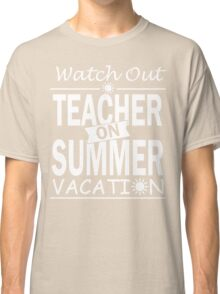 Watch Out - Teacher on Summer Vacation!! Classic T-Shirt