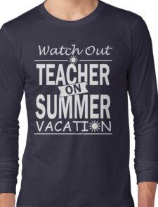 Watch Out - Teacher on Summer Vacation!! Long Sleeve T-Shirt
