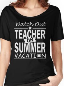 Watch Out - Teacher on Summer Vacation!! Women's Relaxed Fit T-Shirt