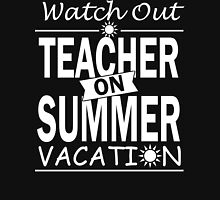 Watch Out - Teacher on Summer Vacation!! Unisex T-Shirt