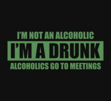 I'm Not An Alcoholic. I'm A Drunk. Alcoholics Go To Meetings. by BrightDesign