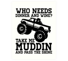 Who Needs Dinner And Wine? Take Me Muddin And Pass The Shine Art Print
