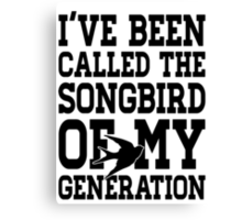 I've Been Called The Songbird Of My Generation Canvas Print