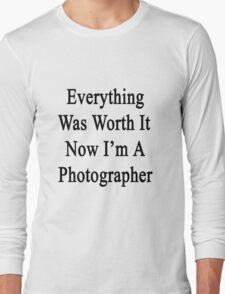 Everything Was Worth It Now I'm A Photographer  Long Sleeve T-Shirt
