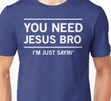 You Need Jesus Bro, I'm Just Sayin' Unisex T-Shirt