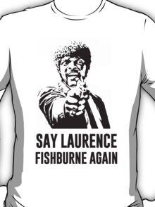Say Laurence Fishburne Again! T-Shirt