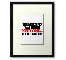 THE MORNING WAS GOING PRETTY GOOD, THEN I GOT UP. Framed Print